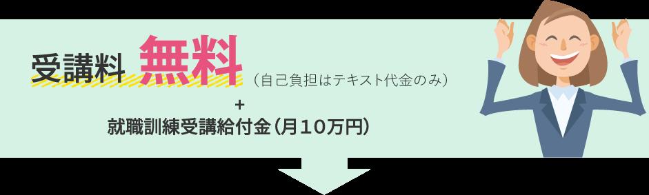 受講料無料(自己負担はテキスト代金のみ)+就職訓練受講給付金(月10万円)